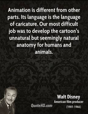 Walt Disney - Animation is different from other parts. Its language is the language of caricature. Our most difficult job was to develop the cartoon's unnatural but seemingly natural anatomy for humans and animals.