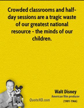Walt Disney - Crowded classrooms and half-day sessions are a tragic waste of our greatest national resource - the minds of our children.