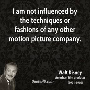 Walt Disney - I am not influenced by the techniques or fashions of any other motion picture company.