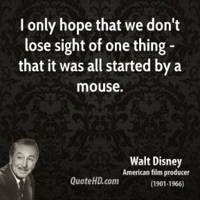 Walt Disney - I only hope that we don't lose sight of one thing - that it was all started by a mouse.