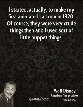 Walt Disney - I started, actually, to make my first animated cartoon in 1920. Of course, they were very crude things then and I used sort of little puppet things.