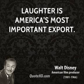 Walt Disney - Laughter is America's most important export.