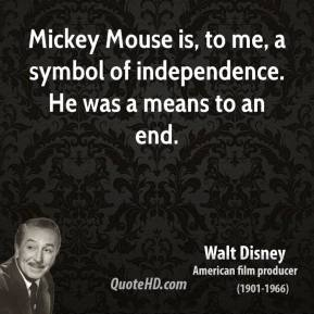 Walt Disney - Mickey Mouse is, to me, a symbol of independence. He was a means to an end.