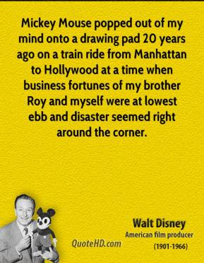 Walt Disney - Mickey Mouse popped out of my mind onto a drawing pad 20 years ago on a train ride from Manhattan to Hollywood at a time when business fortunes of my brother Roy and myself were at lowest ebb and disaster seemed right around the corner.