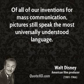 Of all of our inventions for mass communication, pictures still speak the most universally understood language.