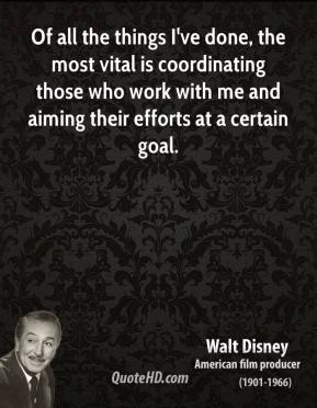 Of all the things I've done, the most vital is coordinating those who work with me and aiming their efforts at a certain goal.