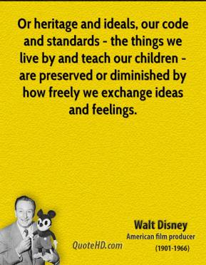 Walt Disney - Or heritage and ideals, our code and standards - the things we live by and teach our children - are preserved or diminished by how freely we exchange ideas and feelings.