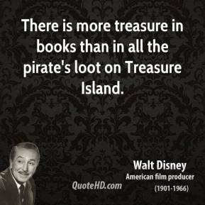 Walt Disney - There is more treasure in books than in all the pirate's loot on Treasure Island.