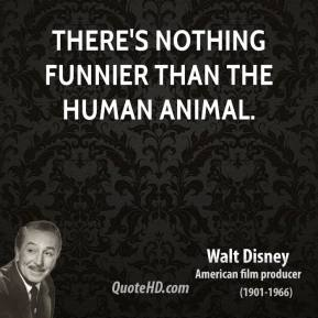 There's nothing funnier than the human animal.