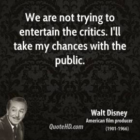 Walt Disney - We are not trying to entertain the critics. I'll take my chances with the public.