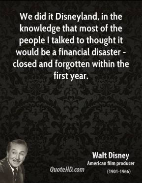 Walt Disney - We did it Disneyland, in the knowledge that most of the people I talked to thought it would be a financial disaster - closed and forgotten within the first year.