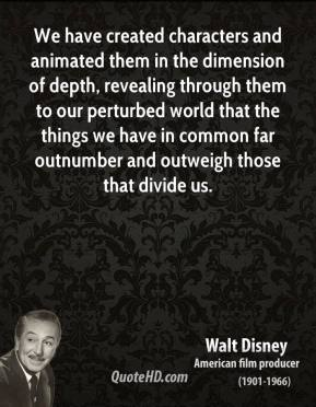 We have created characters and animated them in the dimension of depth, revealing through them to our perturbed world that the things we have in common far outnumber and outweigh those that divide us.