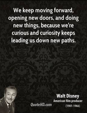 Walt Disney - We keep moving forward, opening new doors, and doing new things, because we're curious and curiosity keeps leading us down new paths.
