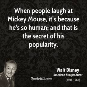 Walt Disney - When people laugh at Mickey Mouse, it's because he's so human; and that is the secret of his popularity.