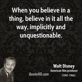 Walt Disney - When you believe in a thing, believe in it all the way, implicitly and unquestionable.