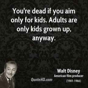Walt Disney - You're dead if you aim only for kids. Adults are only kids grown up, anyway.