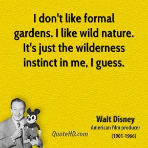 Walt Disney - I don't like formal gardens. I like wild nature. It's just the wilderness instinct in me, I guess.