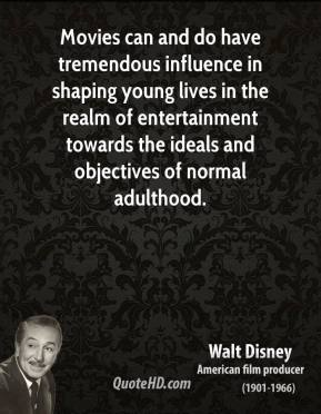 Walt Disney - Movies can and do have tremendous influence in shaping young lives in the realm of entertainment towards the ideals and objectives of normal adulthood.