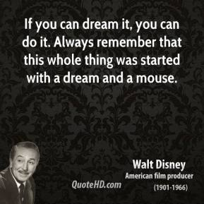 Walt Disney  - If you can dream it, you can do it. Always remember that this whole thing was started with a dream and a mouse.