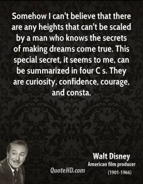 Walt Disney  - Somehow I can't believe that there are any heights that can't be scaled by a man who knows the secrets of making dreams come true. This special secret, it seems to me, can be summarized in four C s. They are curiosity, confidence, courage, and consta.