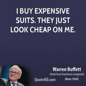 Warren Buffett - I buy expensive suits. They just look cheap on me.