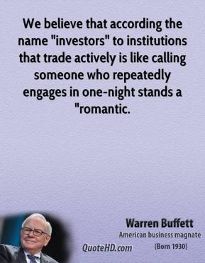 """Warren Buffett  - We believe that according the name """"investors"""" to institutions that trade actively is like calling someone who repeatedly engages in one-night stands a """"romantic."""