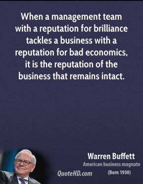 When a management team with a reputation for brilliance tackles a business with a reputation for bad economics, it is the reputation of the business that remains intact.