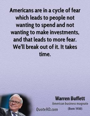 Warren Buffett - Americans are in a cycle of fear which leads to people not wanting to spend and not wanting to make investments, and that leads to more fear. We'll break out of it. It takes time.