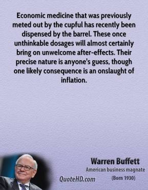 Warren Buffett - Economic medicine that was previously meted out by the cupful has recently been dispensed by the barrel. These once unthinkable dosages will almost certainly bring on unwelcome after-effects. Their precise nature is anyone's guess, though one likely consequence is an onslaught of inflation.