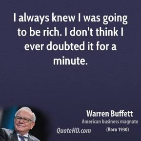 Warren Buffett - I always knew I was going to be rich. I don't think I ever doubted it for a minute.