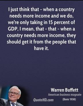 Warren Buffett - I just think that - when a country needs more income and we do, we're only taking in 15 percent of GDP, I mean, that - that - when a country needs more income, they should get it from the people that have it.