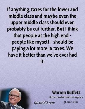 Warren Buffett - If anything, taxes for the lower and middle class and maybe even the upper middle class should even probably be cut further. But I think that people at the high end - people like myself - should be paying a lot more in taxes. We have it better than we've ever had it.