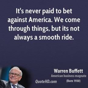 Warren Buffett - It's never paid to bet against America. We come through things, but its not always a smooth ride.