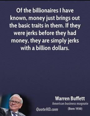 Warren Buffett - Of the billionaires I have known, money just brings out the basic traits in them. If they were jerks before they had money, they are simply jerks with a billion dollars.
