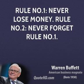 Warren Buffett - Rule No.1: Never lose money. Rule No.2: Never forget rule No.1.
