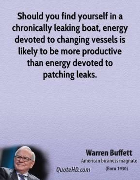 Warren Buffett - Should you find yourself in a chronically leaking boat, energy devoted to changing vessels is likely to be more productive than energy devoted to patching leaks.