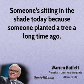 Warren Buffett - Someone's sitting in the shade today because someone planted a tree a long time ago.