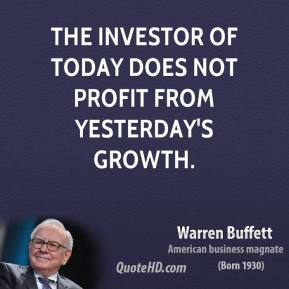 Warren Buffett - The investor of today does not profit from yesterday's growth.
