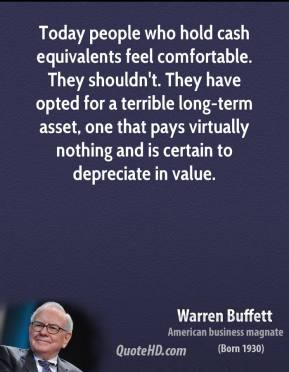 Warren Buffett - Today people who hold cash equivalents feel comfortable. They shouldn't. They have opted for a terrible long-term asset, one that pays virtually nothing and is certain to depreciate in value.