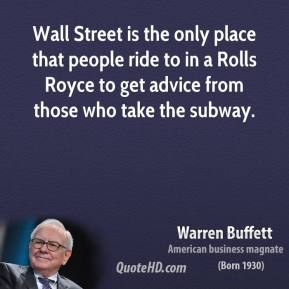 Warren Buffett - Wall Street is the only place that people ride to in a Rolls Royce to get advice from those who take the subway.
