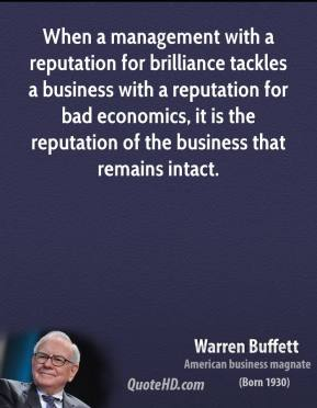 When a management with a reputation for brilliance tackles a business with a reputation for bad economics, it is the reputation of the business that remains intact.