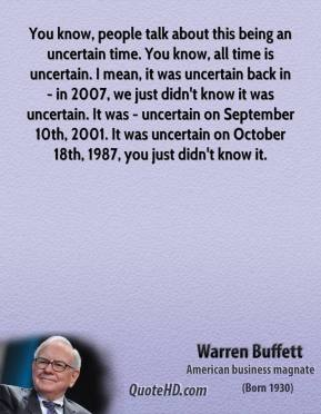 You know, people talk about this being an uncertain time. You know, all time is uncertain. I mean, it was uncertain back in - in 2007, we just didn't know it was uncertain. It was - uncertain on September 10th, 2001. It was uncertain on October 18th, 1987, you just didn't know it.