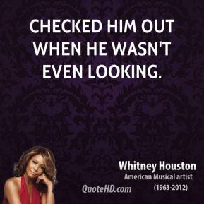 Whitney Houston  - checked him out when he wasn't even looking.