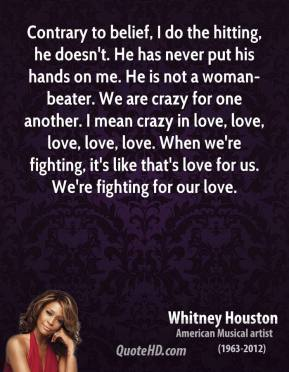 Contrary to belief, I do the hitting, he doesn't. He has never put his hands on me. He is not a woman-beater. We are crazy for one another. I mean crazy in love, love, love, love, love. When we're fighting, it's like that's love for us. We're fighting for our love.