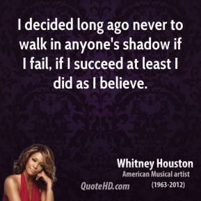 Whitney Houston  - I decided long ago never to walk in anyone's shadow if I fail, if I succeed at least I did as I believe.