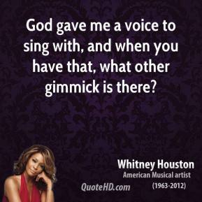 God gave me a voice to sing with, and when you have that, what other gimmick is there?