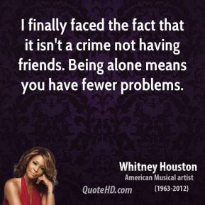 Whitney Houston - I finally faced the fact that it isn't a crime not having friends. Being alone means you have fewer problems.