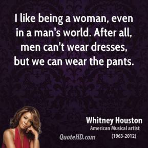 Whitney Houston - I like being a woman, even in a man's world. After all, men can't wear dresses, but we can wear the pants.