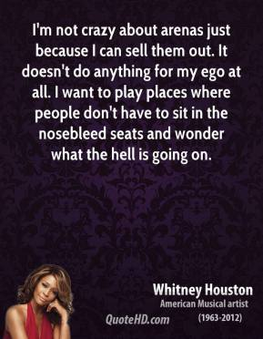 Whitney Houston - I'm not crazy about arenas just because I can sell them out. It doesn't do anything for my ego at all. I want to play places where people don't have to sit in the nosebleed seats and wonder what the hell is going on.