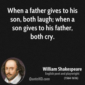 William Shakespeare - When a father gives to his son, both laugh; when a son gives to his father, both cry.